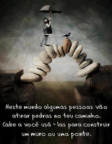 Neste mundo algumas pessoas vão atirar pedras para o teu caminho, cabe-te a ti usá-las para construir um muro ou uma ponte