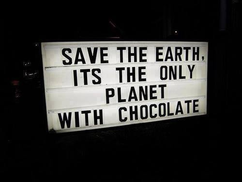Save the earth, its the only planet with chocolate