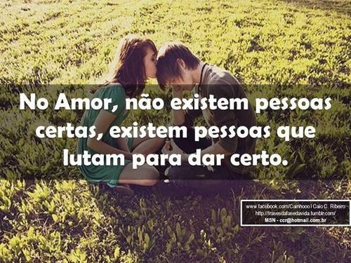 No amor não existem pessoas certas, existem pessoas que lutam para dar certo!