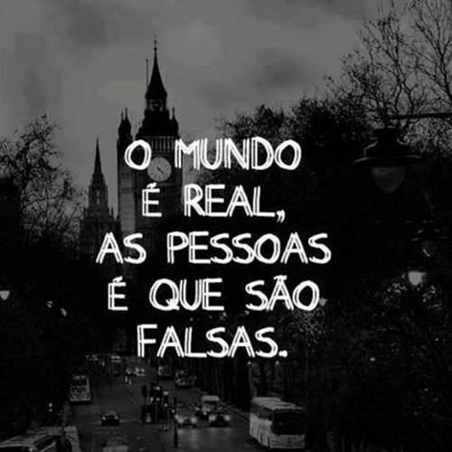 O mundo é real, as pessoas é que são falsas