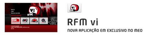 A Portugal Telecom e o Grupo r/com laçaram ontem, dia 14 de Setembro, uma nova aplicação interativa, a RFMvi, em exclusivo no MEO para todos os clientes MEO IPTV (ADSL e Fibra), os quais poderão ouvir gratuitamente e em direto, na sua televisão, a RFM e as suas web rádios - Oceano Pacifico, Clubbing e 80's, assim com todas as outras rádios do universo r/com - Renascença, MEGAHITS, Rádio SIM