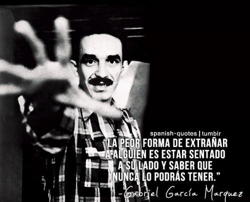 Gabriel Garcia Marquez, La peor forma de estañar a alguien es estar sentado a su lado y saber que nunca lo podrás tener