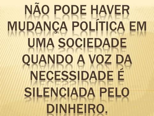 Não pode haver mudança política numa sociedade quando a voz da necessidade é silenciada pelo dinheiro