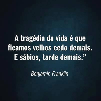 A tragédia da vida é que ficamos velhos cedo demais e sábios tarde demais