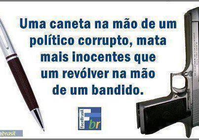 Uma caneta na mão de um corrupto, mata mais inocentes que um revólver na mão de um bandido