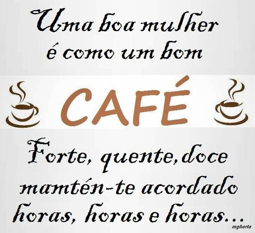 A mulher é como um bom café, forte quente doce, mantém-te a cordado