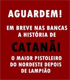 CATANÃ/BIOGRAFIA/PISTOLEIRO/CANGACEIRO/HISTORIA